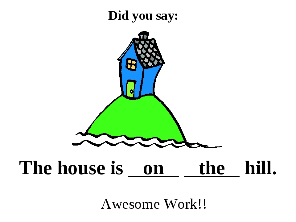 Did you say: The house is on the hill. Awesome Work!!
