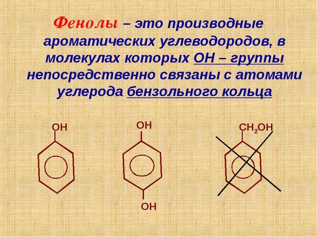 Фенолы – это производные ароматических углеводородов, в молекулах которых ОН...