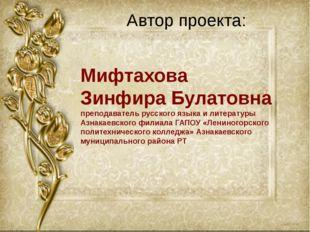 Автор проекта: Мифтахова Зинфира Булатовна преподаватель русского языка и лит