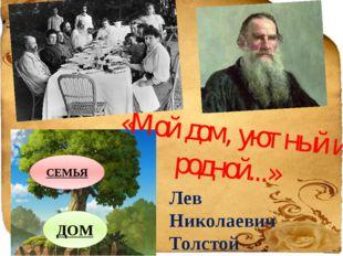 ДОМ СЕМЬЯ «Мой дом, уютный и родной...» Лев Николаевич Толстой