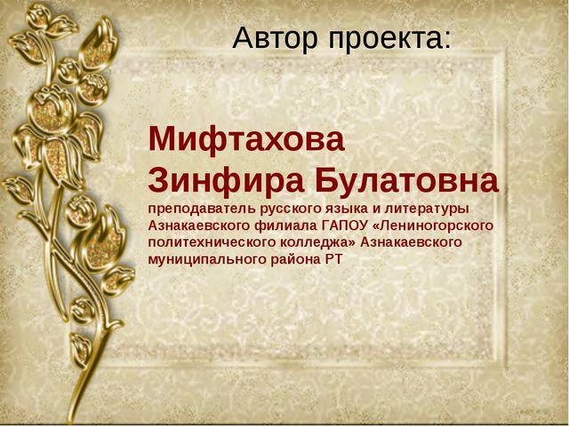Автор проекта: Мифтахова Зинфира Булатовна преподаватель русского языка и лит...