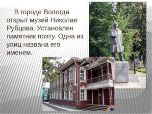 В городе Вологда открыт музей Николая Рубцова. Установлен памятник поэту. О
