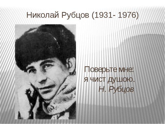 Николай Рубцов (1931- 1976) Поверьте мне: я чист душою. Н. Рубцов