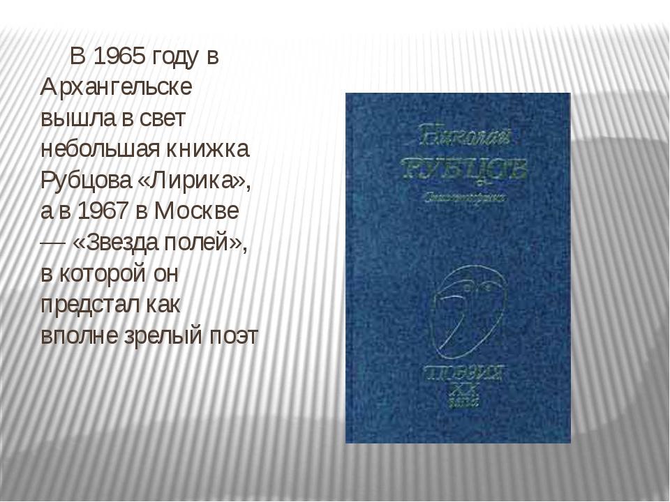 В 1965 году в Архангельске вышла в свет небольшая книжка Рубцова «Лирика»,...