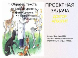 ПРОЕКТНАЯ ЗАДАЧА ДОКТОР АЙБОЛИТ Автор: Шнайдер Н.В. Учитель начальных классов