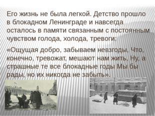 Его жизнь не была легкой. Детство прошло в блокадном Ленинграде и навсегда ос