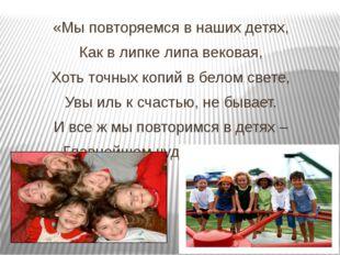 «Мы повторяемся в наших детях, Как в липке липа вековая, Хоть точных копий в