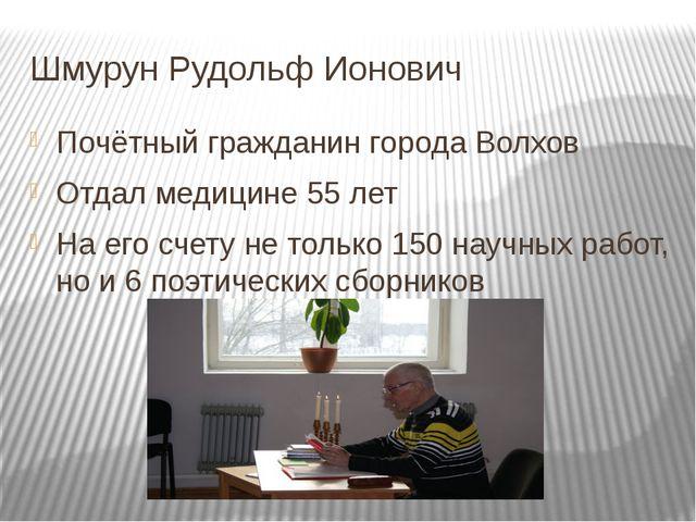 Шмурун Рудольф Ионович Почётный гражданин города Волхов Отдал медицине 55 лет...