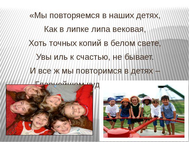 «Мы повторяемся в наших детях, Как в липке липа вековая, Хоть точных копий в...