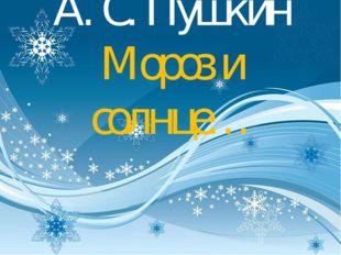 А. С. Пушкин Мороз и солнце…