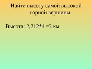 Найти высоту самой высокой горной вершины Высота: 2,212*4 =? км