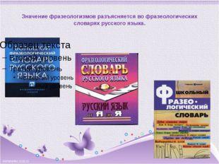 Значение фразеологизмов разъясняется во фразеологических словарях русского я