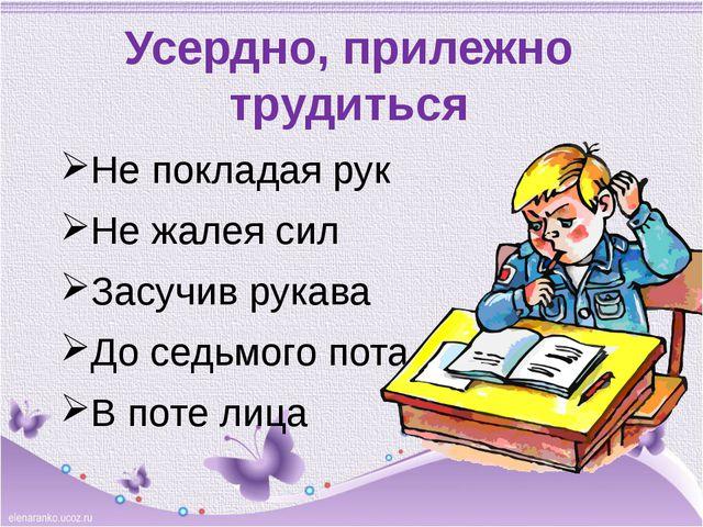 Усердно, прилежно трудиться Не покладая рук Не жалея сил Засучив рукава До се...