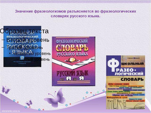 Значение фразеологизмов разъясняется во фразеологических словарях русского я...