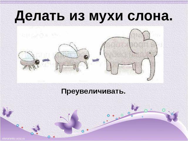 Делать из мухи слона. Преувеличивать.
