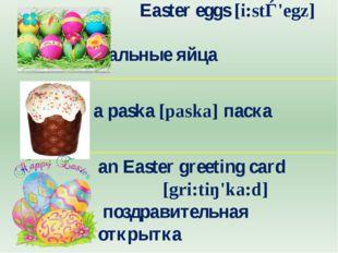 Easter eggs [i:stǝ'egz] пасхальные яйца a paska [paska] паска аn Easter g