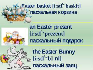 Easter basket [i:stǝ'baskit] пасхальная корзина an Easter present [i:stǝ'