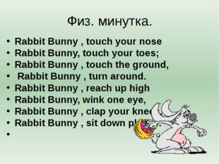 Физ. минутка. Rabbit Bunny , touch your nose Rabbit Bunny, touch your toes; R