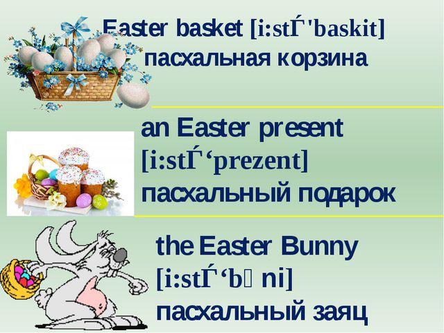 Easter basket [i:stǝ'baskit] пасхальная корзина an Easter present [i:stǝ'...
