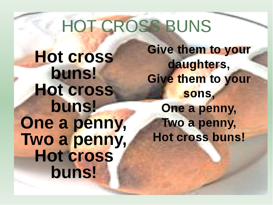 Hot cross buns! Hot cross buns! One a penny, Two a penny, Hot cross buns! HOT...