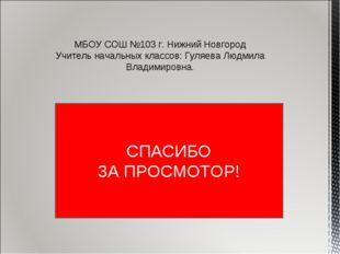 СПАСИБО ЗА ПРОСМОТОР! МБОУ СОШ №103 г. Нижний Новгород Учитель начальных клас