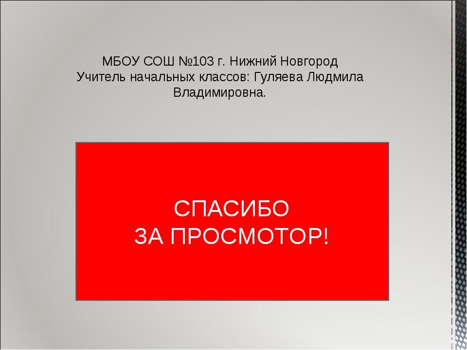 СПАСИБО ЗА ПРОСМОТОР! МБОУ СОШ №103 г. Нижний Новгород Учитель начальных клас...
