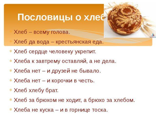 Хлеб – всему голова. Хлеб да вода – крестьянская еда. Хлеб сердце человеку ук...