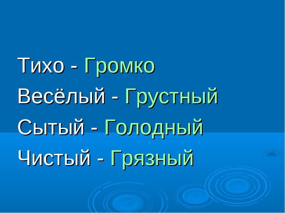 Тихо - Громко Весёлый - Грустный Сытый - Голодный Чистый - Грязный