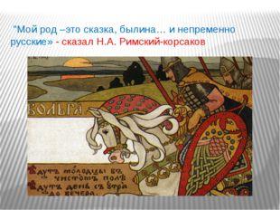 """""""Мой род –это сказка,былина… и непременно русские» - сказал Н.А. Римский-ко"""