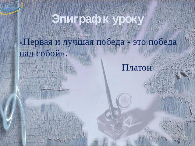 Эпиграф к уроку «Первая и лучшая победа - это победа над собой». Платон