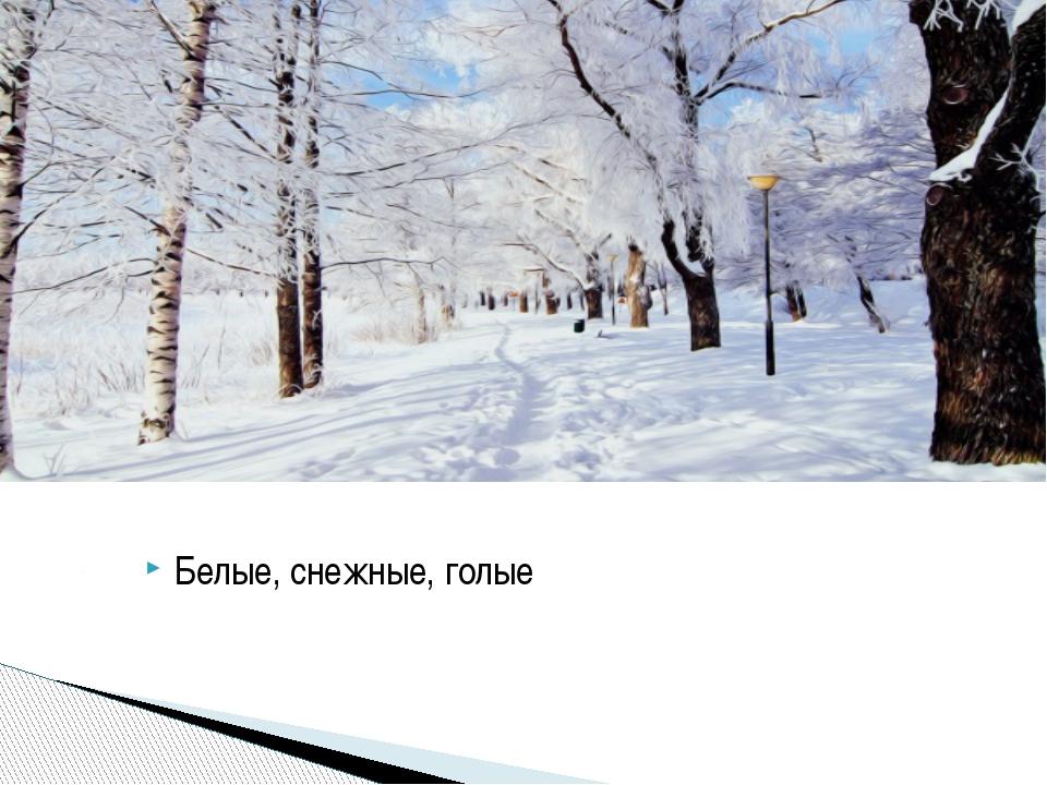 Белые, снежные, голые