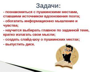 - познакомиться с пушкинскими местами, ставшими источником вдохновения поэта;