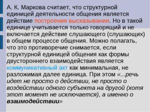 А.К.Маркова считает, что структурной единицей деятельности общения является