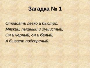 Загадка № 1 Отгадать легко и быстро: Мягкий, пышный и душистый, Он и черный,