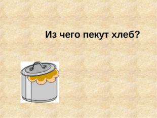 Из чего пекут хлеб?