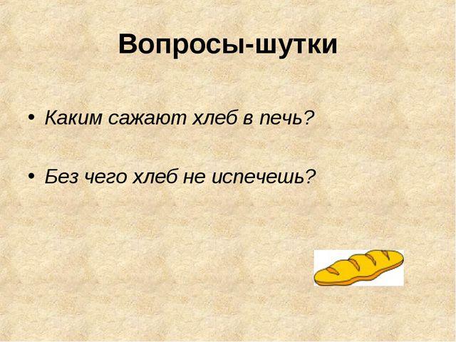 Вопросы-шутки Каким сажают хлеб в печь? Без чего хлеб не испечешь?