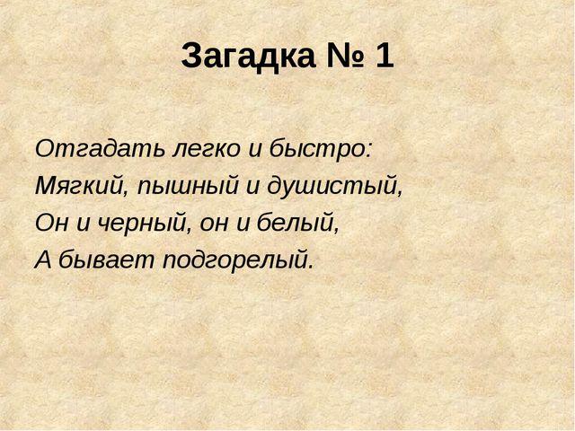Загадка № 1 Отгадать легко и быстро: Мягкий, пышный и душистый, Он и черный,...