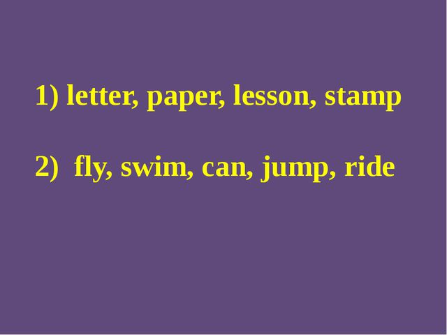 1) letter, paper, lesson, stamp 2) fly, swim, can, jump, ride