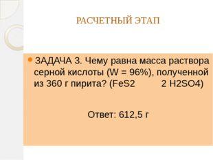 РАСЧЕТНЫЙ ЭТАП ЗАДАЧА 3. Чему равна масса раствора серной кислоты (W = 96%),