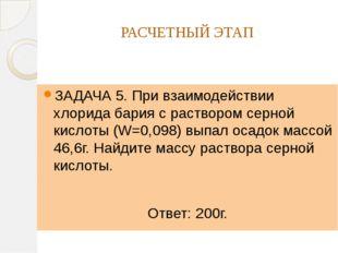 РАСЧЕТНЫЙ ЭТАП ЗАДАЧА 5. При взаимодействии хлорида бария с раствором серной