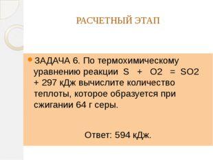 РАСЧЕТНЫЙ ЭТАП ЗАДАЧА 6. По термохимическому уравнению реакции S + O2 = SO2 +