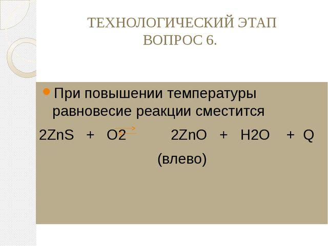 ТЕХНОЛОГИЧЕСКИЙ ЭТАП ВОПРОС 6. При повышении температуры равновесие реакции с...