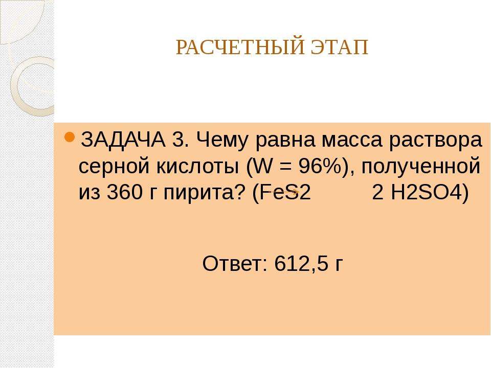 РАСЧЕТНЫЙ ЭТАП ЗАДАЧА 3. Чему равна масса раствора серной кислоты (W = 96%),...