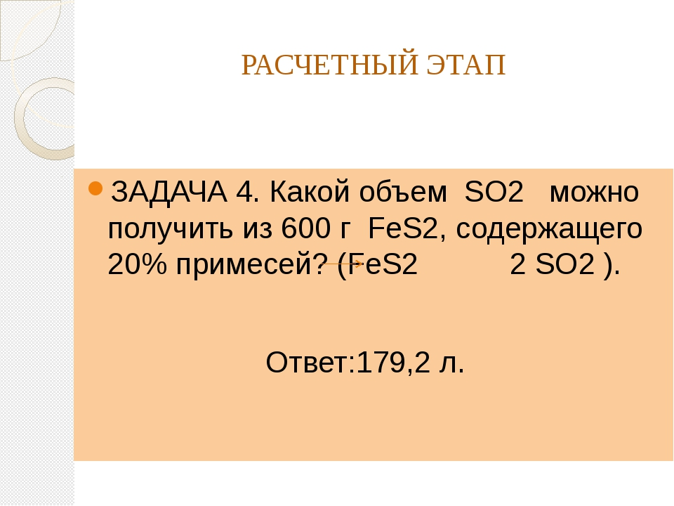 РАСЧЕТНЫЙ ЭТАП ЗАДАЧА 4. Какой объем SO2 можно получить из 600 г FeS2, содерж...