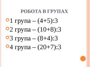 РОБОТА В ГРУПАХ 1 група – (4+5):3 2 група – (10+8):3 3 група – (8+4):3 4 груп