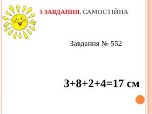 5 ЗАВДАННЯ. САМОСТІЙНА РОБОТА  Завдання № 552 3+8+2+4=17 см