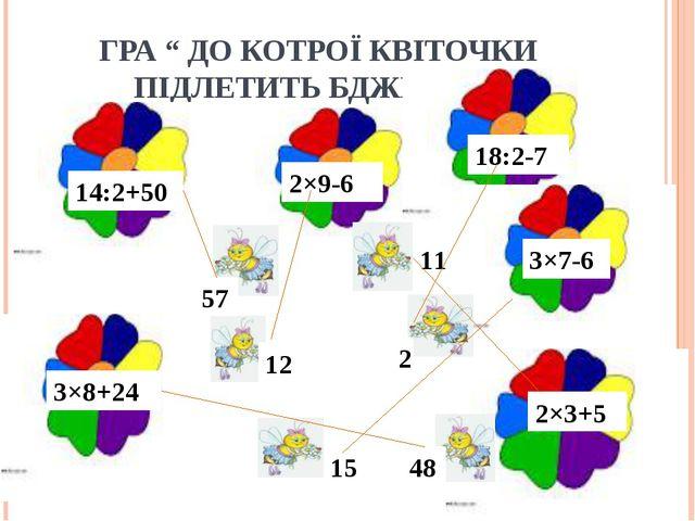 """ГРА """" ДО КОТРОЇ КВІТОЧКИ ПІДЛЕТИТЬ БДЖІЛКА """" 3×8+24 14:2+50 2×9-6 18:2-7 3×7-..."""