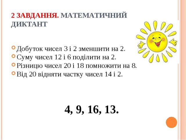 2 ЗАВДАННЯ. МАТЕМАТИЧНИЙ ДИКТАНТ Добуток чисел 3 і 2 зменшити на 2. Суму чисе...