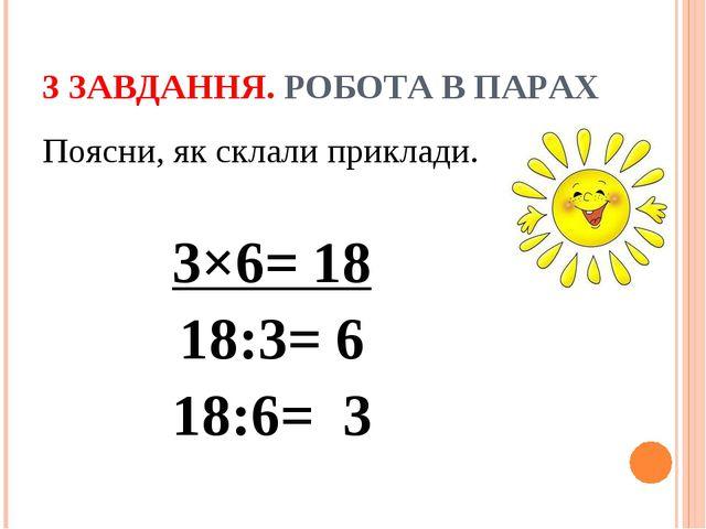 3 ЗАВДАННЯ. РОБОТА В ПАРАХ Поясни, як склали приклади. 3×6= 18 18:3= 6 18:6= 3