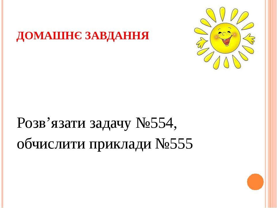 ДОМАШНЄ ЗАВДАННЯ Розв'язати задачу №554, обчислити приклади №555